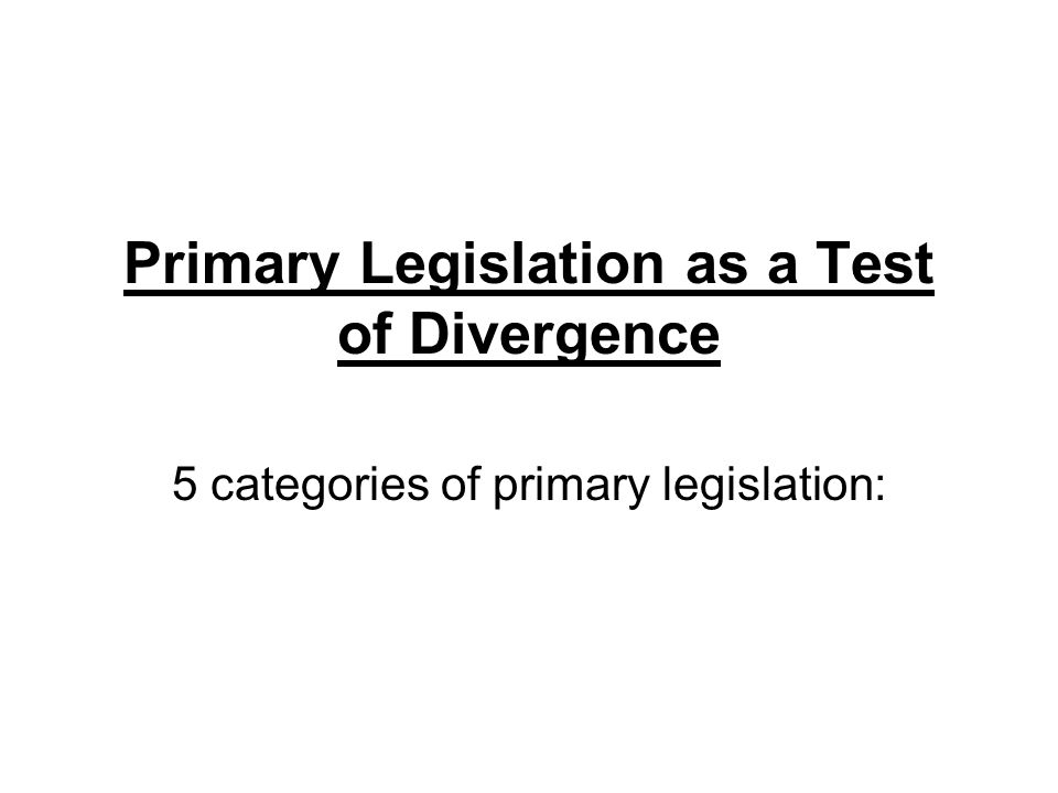 Primary Legislation as a Test of Divergence 5 categories of primary legislation:
