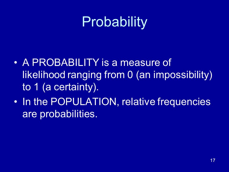 17 Probability A PROBABILITY is a measure of likelihood ranging from 0 (an impossibility) to 1 (a certainty). In the POPULATION, relative frequencies