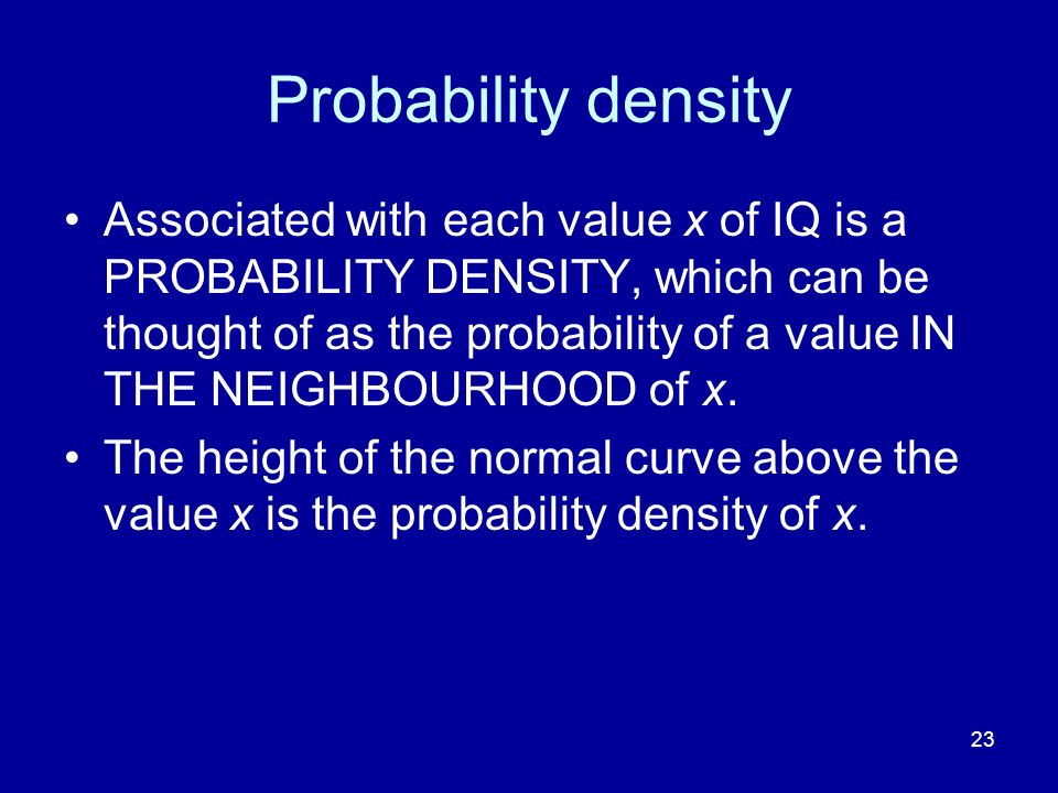 23 Probability density Associated with each value x of IQ is a PROBABILITY DENSITY, which can be thought of as the probability of a value IN THE NEIGH