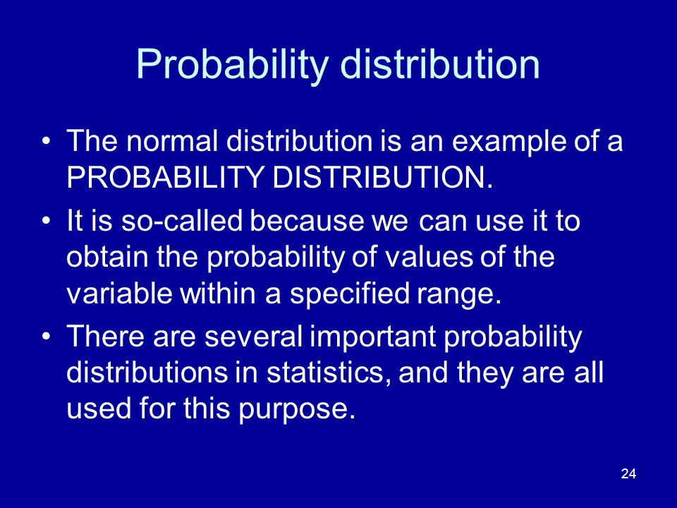 24 Probability distribution The normal distribution is an example of a PROBABILITY DISTRIBUTION. It is so-called because we can use it to obtain the p