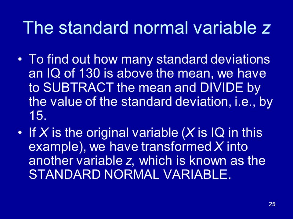 25 The standard normal variable z To find out how many standard deviations an IQ of 130 is above the mean, we have to SUBTRACT the mean and DIVIDE by