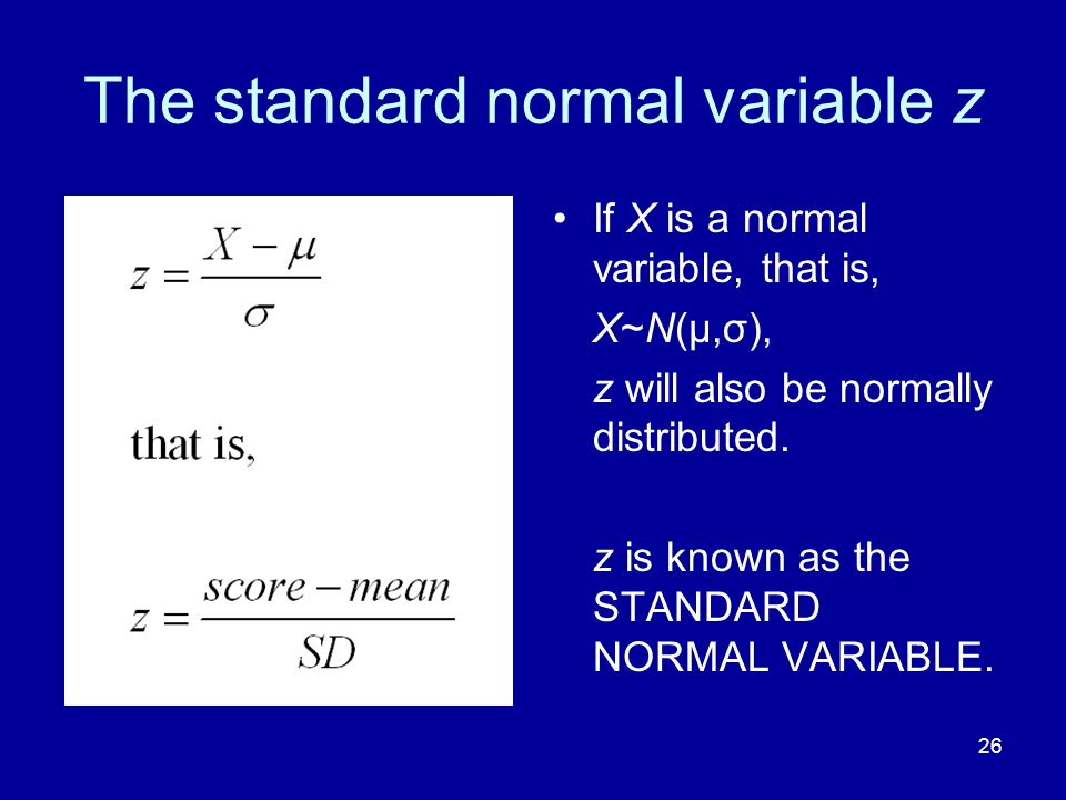 26 The standard normal variable z If X is a normal variable, that is, X~N(μ,σ), z will also be normally distributed. z is known as the STANDARD NORMAL
