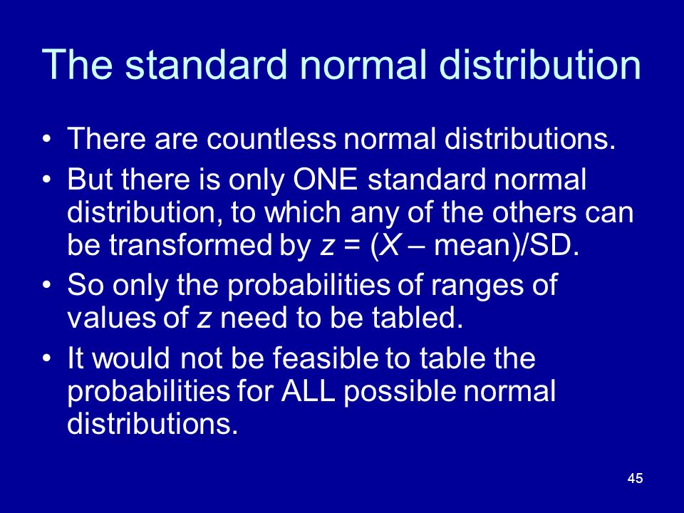 45 The standard normal distribution There are countless normal distributions. But there is only ONE standard normal distribution, to which any of the