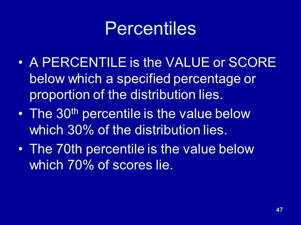 47 Percentiles A PERCENTILE is the VALUE or SCORE below which a specified percentage or proportion of the distribution lies. The 30 th percentile is t
