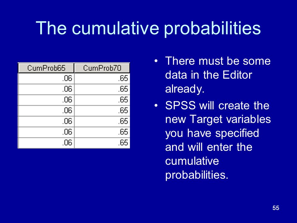 55 The cumulative probabilities There must be some data in the Editor already. SPSS will create the new Target variables you have specified and will e