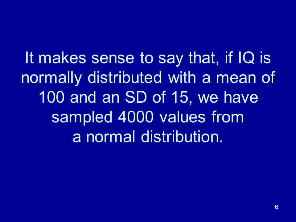 6 It makes sense to say that, if IQ is normally distributed with a mean of 100 and an SD of 15, we have sampled 4000 values from a normal distribution