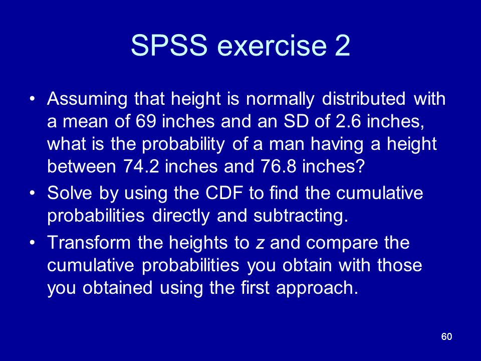 60 SPSS exercise 2 Assuming that height is normally distributed with a mean of 69 inches and an SD of 2.6 inches, what is the probability of a man hav