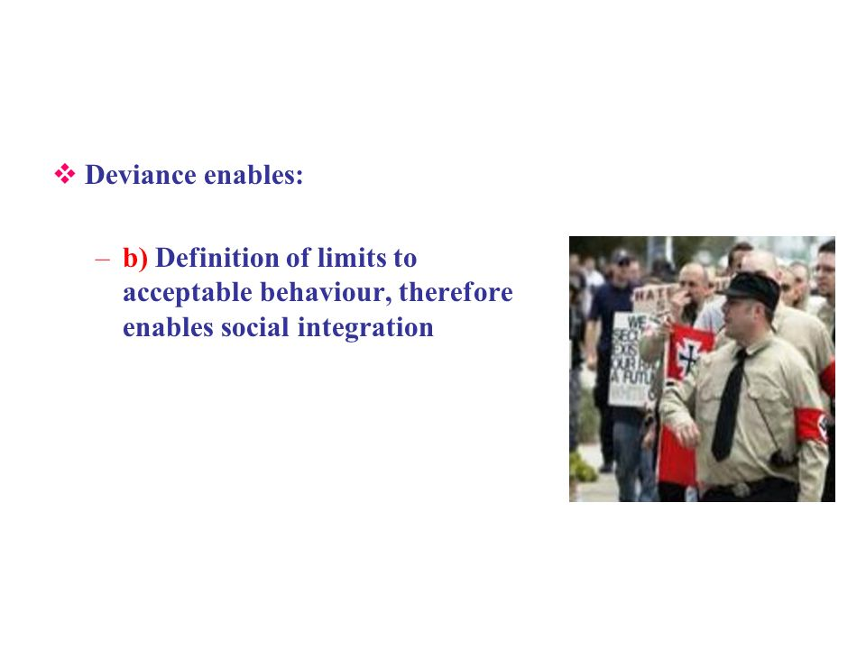 Deviance enables: –b) Definition of limits to acceptable behaviour, therefore enables social integration