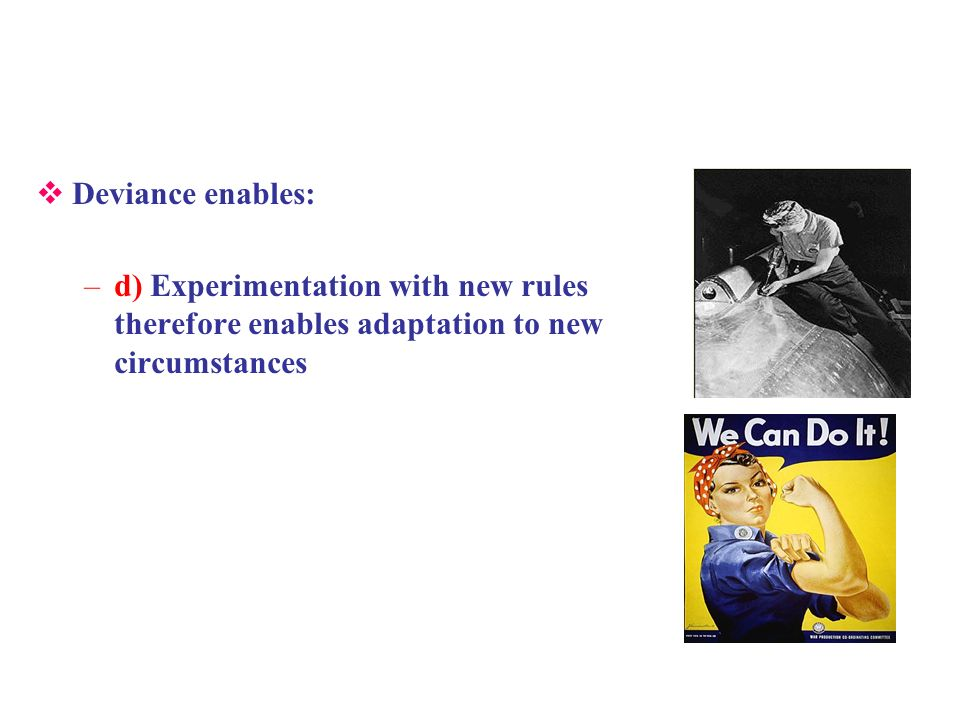 Deviance enables: –d) Experimentation with new rules therefore enables adaptation to new circumstances
