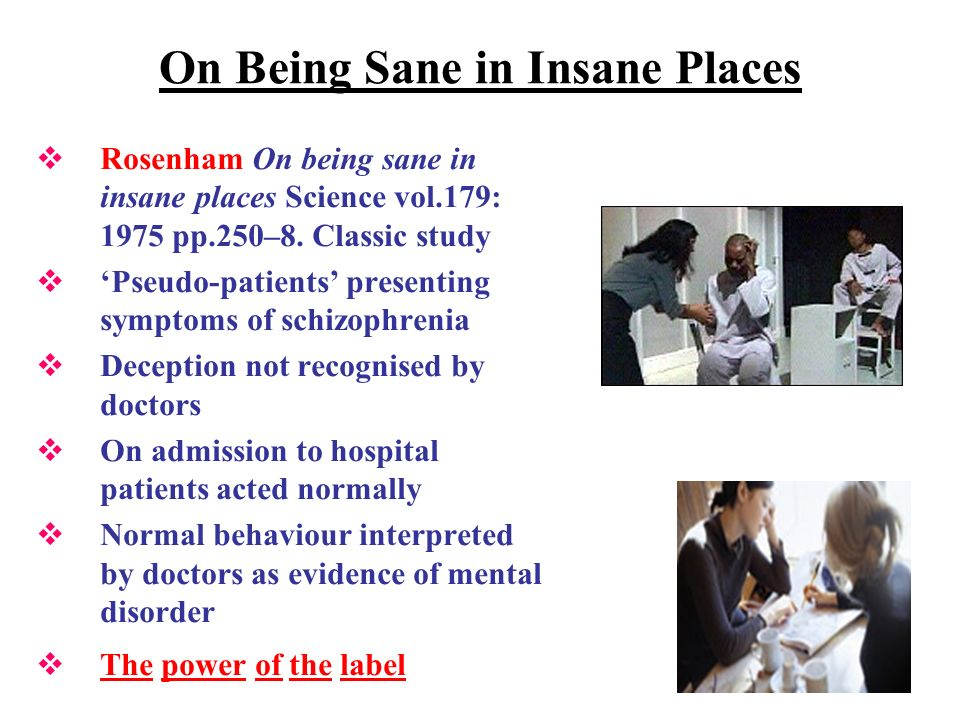 On Being Sane in Insane Places Rosenham On being sane in insane places Science vol.179: 1975 pp.250–8. Classic study Pseudo-patients presenting sympto
