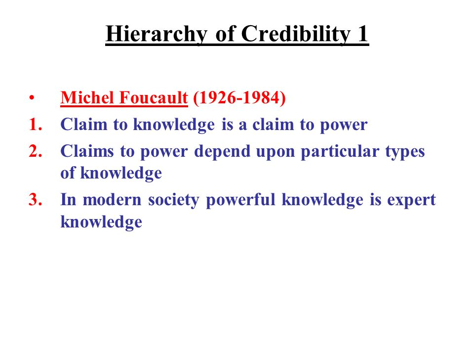 Hierarchy of Credibility 1 Michel Foucault (1926-1984) 1.Claim to knowledge is a claim to power 2.Claims to power depend upon particular types of knowledge 3.In modern society powerful knowledge is expert knowledge