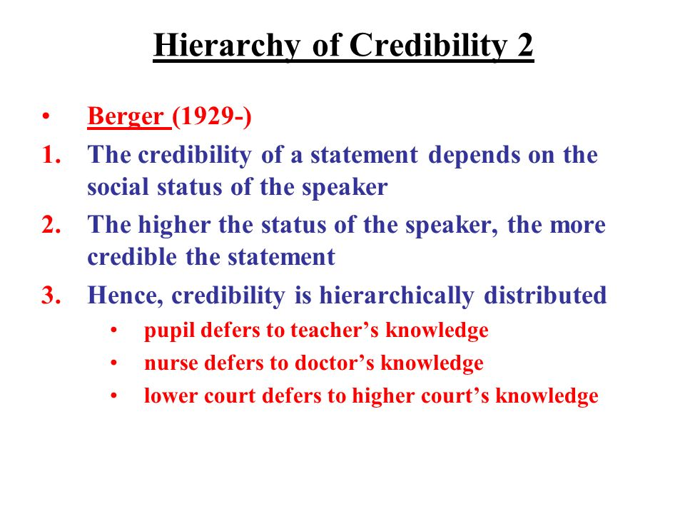 Hierarchy of Credibility 2 Berger (1929-) 1.The credibility of a statement depends on the social status of the speaker 2.The higher the status of the speaker, the more credible the statement 3.Hence, credibility is hierarchically distributed pupil defers to teachers knowledge nurse defers to doctors knowledge lower court defers to higher courts knowledge