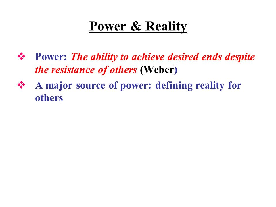 Power & Reality Power: The ability to achieve desired ends despite the resistance of others (Weber) A major source of power: defining reality for othe