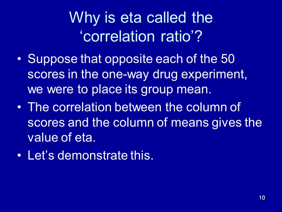 10 Why is eta called the correlation ratio? Suppose that opposite each of the 50 scores in the one-way drug experiment, we were to place its group mea