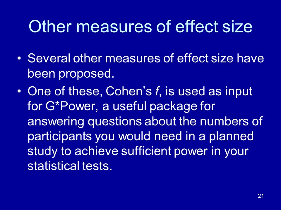 21 Other measures of effect size Several other measures of effect size have been proposed. One of these, Cohens f, is used as input for G*Power, a use