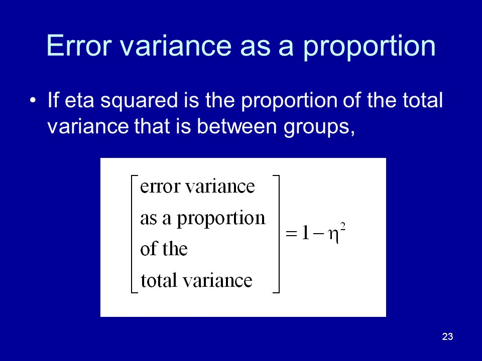 23 Error variance as a proportion If eta squared is the proportion of the total variance that is between groups,
