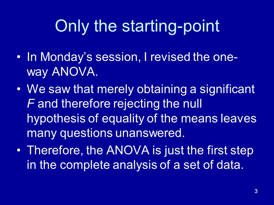 3 Only the starting-point In Mondays session, I revised the one- way ANOVA. We saw that merely obtaining a significant F and therefore rejecting the n