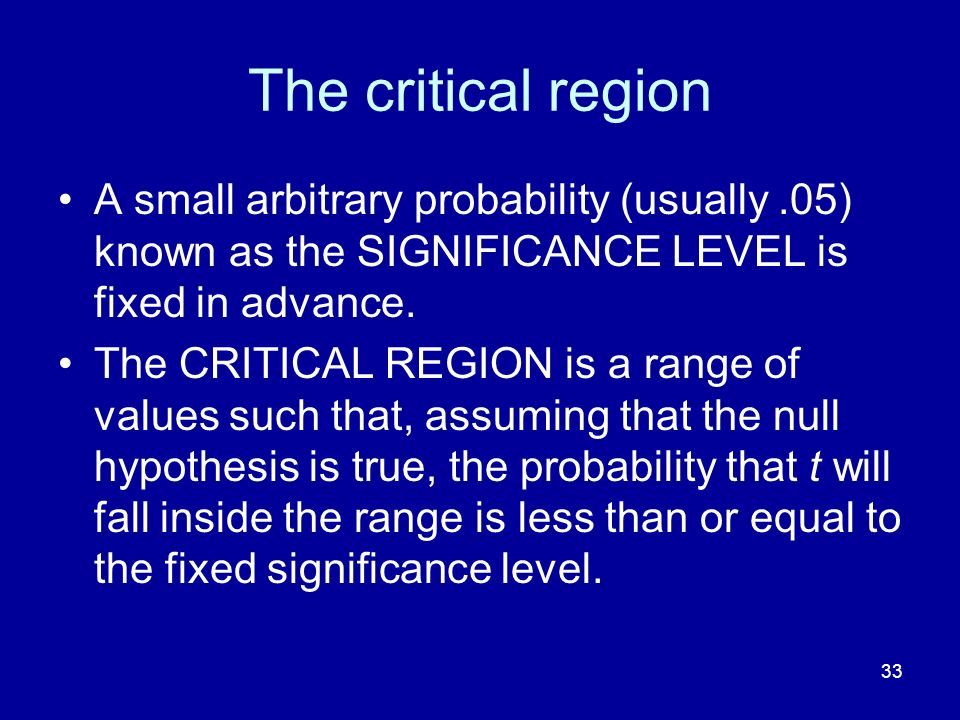 33 The critical region A small arbitrary probability (usually.05) known as the SIGNIFICANCE LEVEL is fixed in advance. The CRITICAL REGION is a range