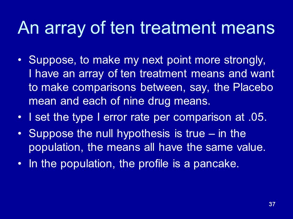 37 An array of ten treatment means Suppose, to make my next point more strongly, I have an array of ten treatment means and want to make comparisons b