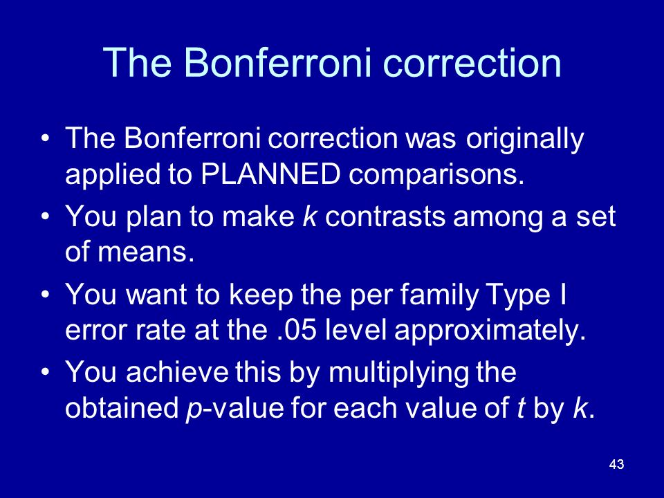 43 The Bonferroni correction The Bonferroni correction was originally applied to PLANNED comparisons. You plan to make k contrasts among a set of mean