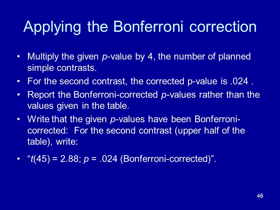 46 Applying the Bonferroni correction Multiply the given p-value by 4, the number of planned simple contrasts. For the second contrast, the corrected