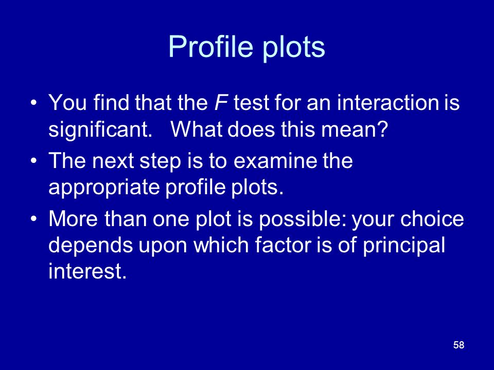58 Profile plots You find that the F test for an interaction is significant. What does this mean? The next step is to examine the appropriate profile