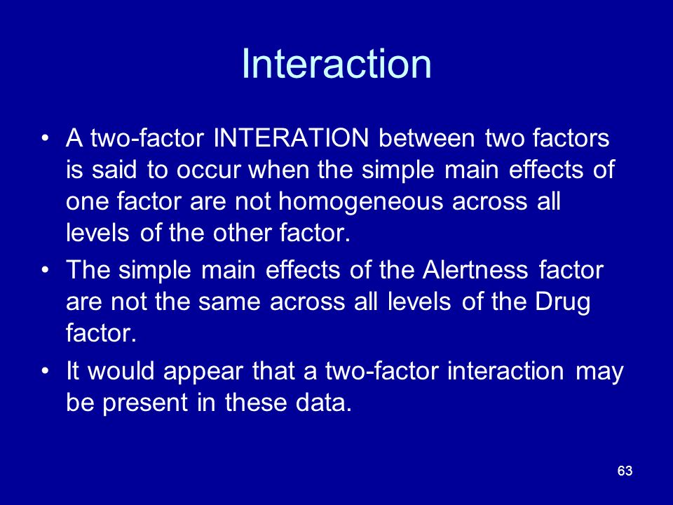 63 Interaction A two-factor INTERATION between two factors is said to occur when the simple main effects of one factor are not homogeneous across all