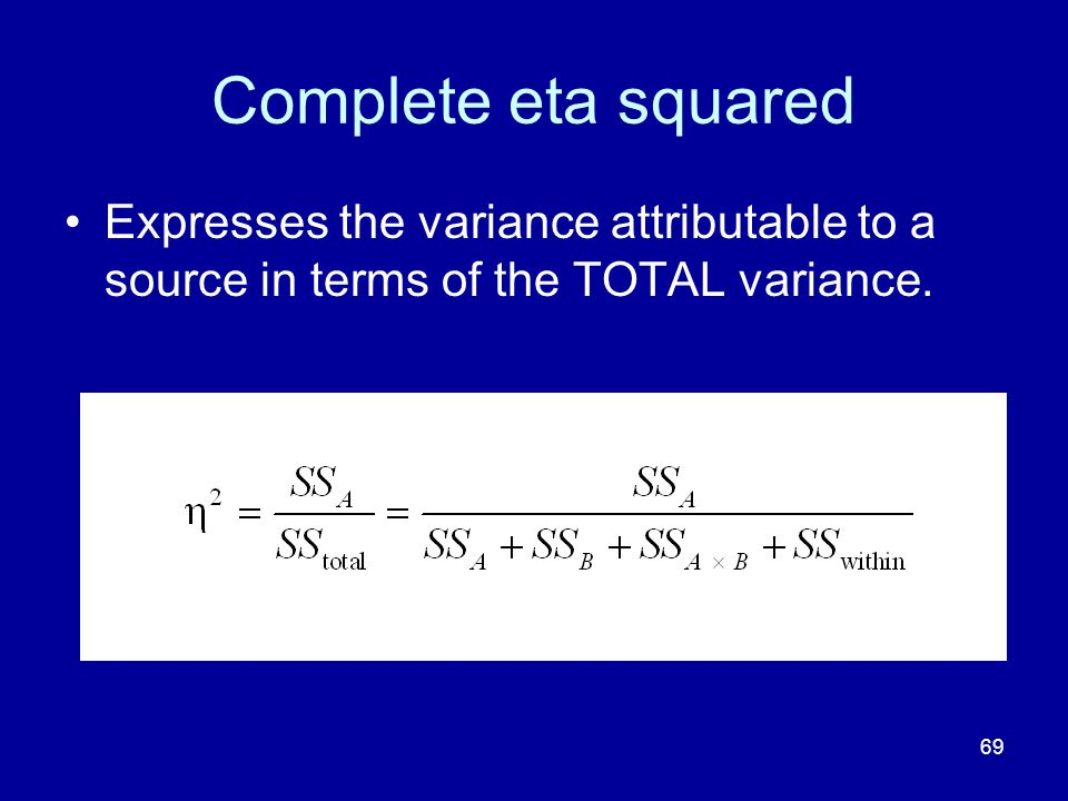 69 Complete eta squared Expresses the variance attributable to a source in terms of the TOTAL variance.