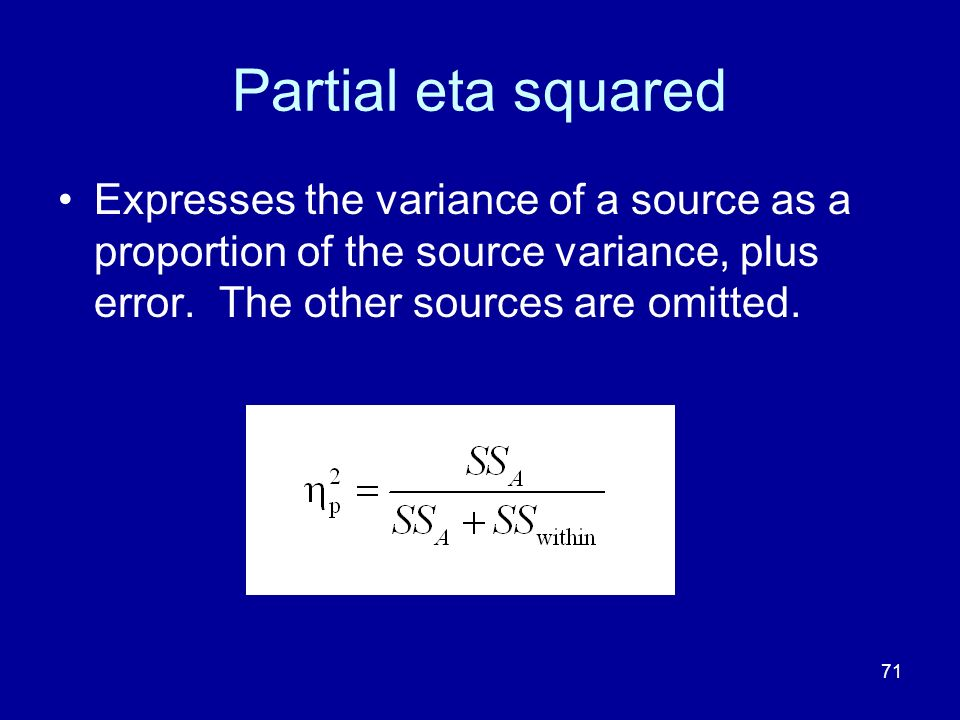 71 Partial eta squared Expresses the variance of a source as a proportion of the source variance, plus error. The other sources are omitted.