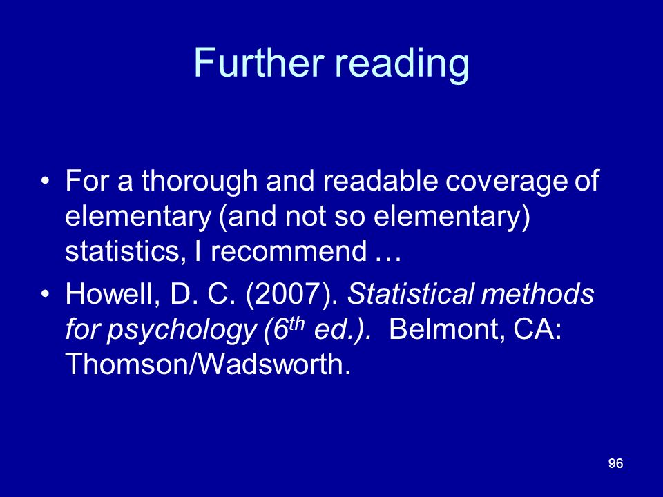 96 Further reading For a thorough and readable coverage of elementary (and not so elementary) statistics, I recommend … Howell, D. C. (2007). Statisti