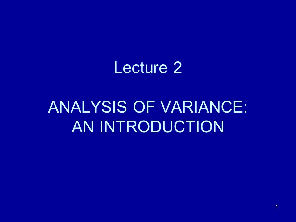 1 Lecture 2 ANALYSIS OF VARIANCE: AN INTRODUCTION