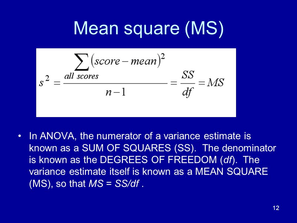 12 Mean square (MS) In ANOVA, the numerator of a variance estimate is known as a SUM OF SQUARES (SS). The denominator is known as the DEGREES OF FREED