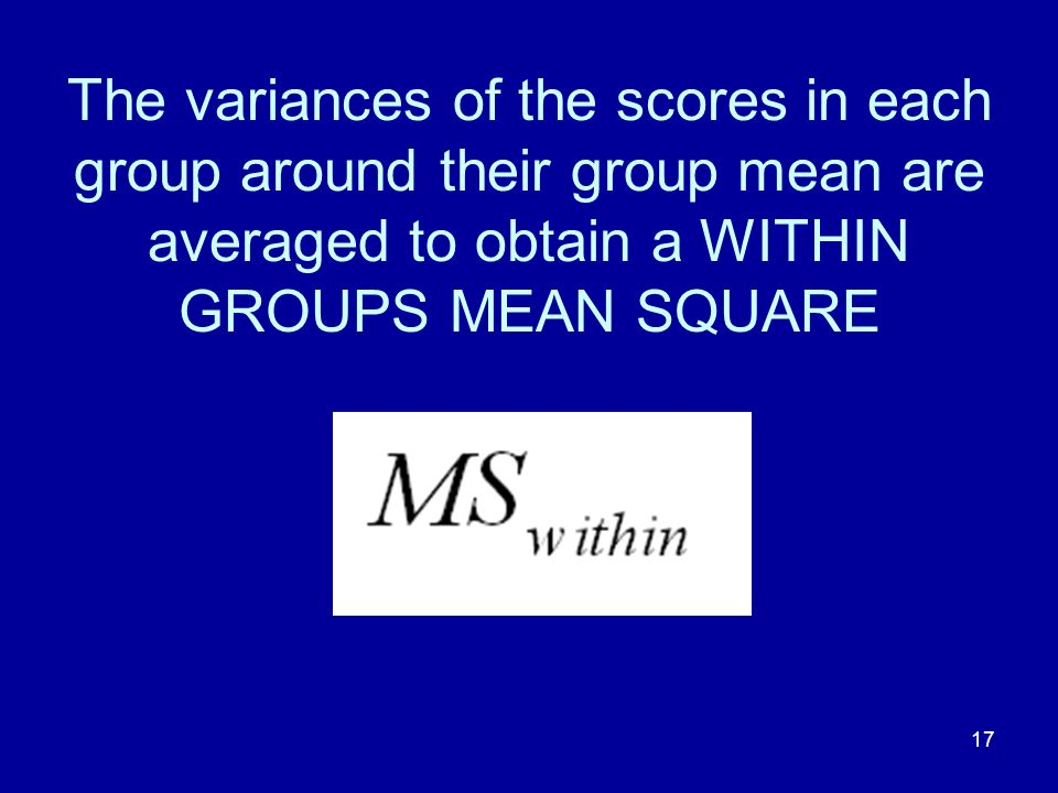 17 The variances of the scores in each group around their group mean are averaged to obtain a WITHIN GROUPS MEAN SQUARE