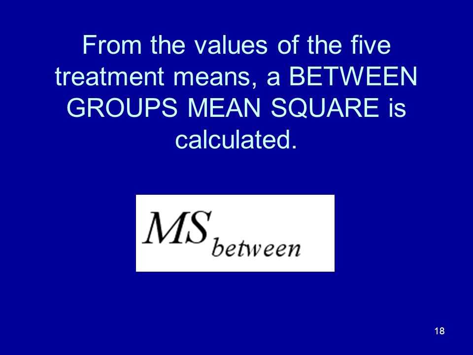 18 From the values of the five treatment means, a BETWEEN GROUPS MEAN SQUARE is calculated.