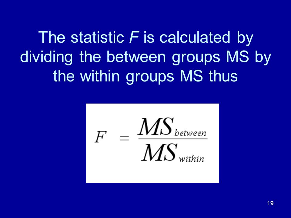 19 The statistic F is calculated by dividing the between groups MS by the within groups MS thus