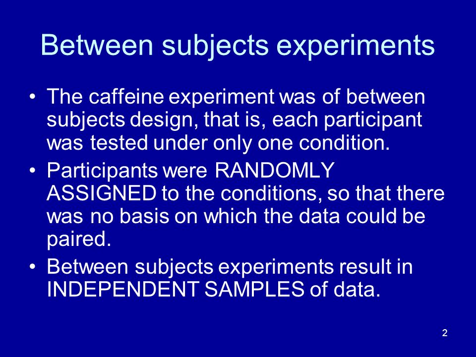 2 Between subjects experiments The caffeine experiment was of between subjects design, that is, each participant was tested under only one condition.