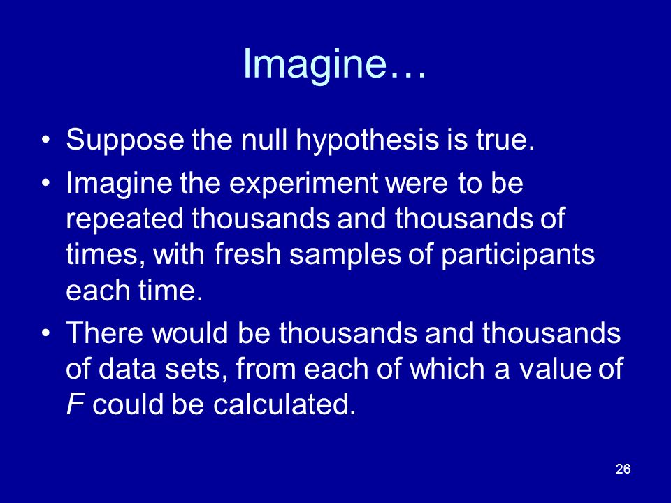 26 Imagine… Suppose the null hypothesis is true. Imagine the experiment were to be repeated thousands and thousands of times, with fresh samples of pa