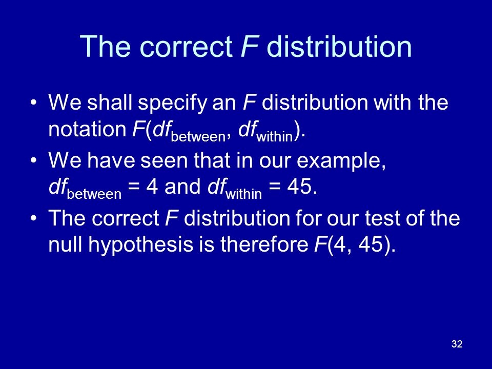 32 The correct F distribution We shall specify an F distribution with the notation F(df between, df within ). We have seen that in our example, df bet