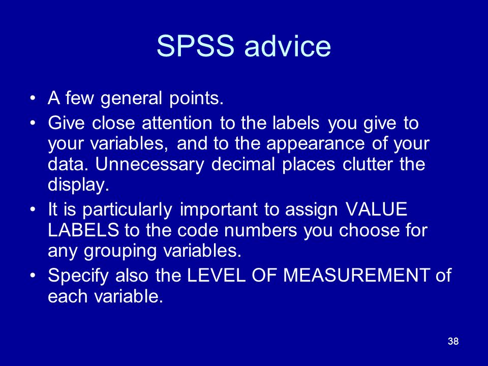 38 SPSS advice A few general points. Give close attention to the labels you give to your variables, and to the appearance of your data. Unnecessary de