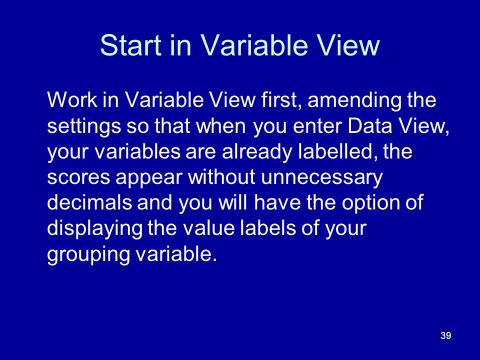 39 Start in Variable View Work in Variable View first, amending the settings so that when you enter Data View, your variables are already labelled, th