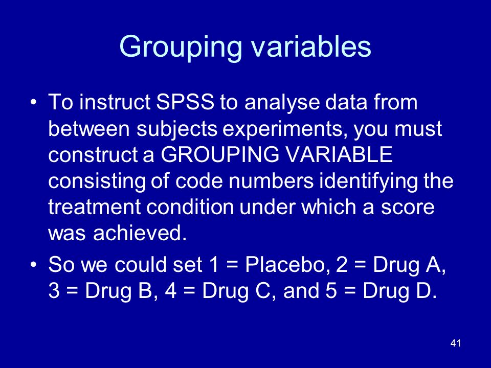 41 Grouping variables To instruct SPSS to analyse data from between subjects experiments, you must construct a GROUPING VARIABLE consisting of code nu