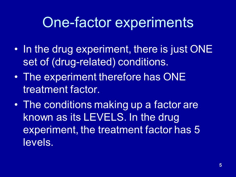 5 One-factor experiments In the drug experiment, there is just ONE set of (drug-related) conditions. The experiment therefore has ONE treatment factor