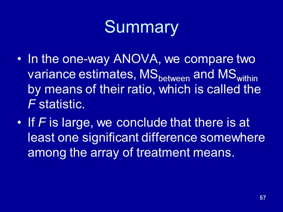57 Summary In the one-way ANOVA, we compare two variance estimates, MS between and MS within by means of their ratio, which is called the F statistic.