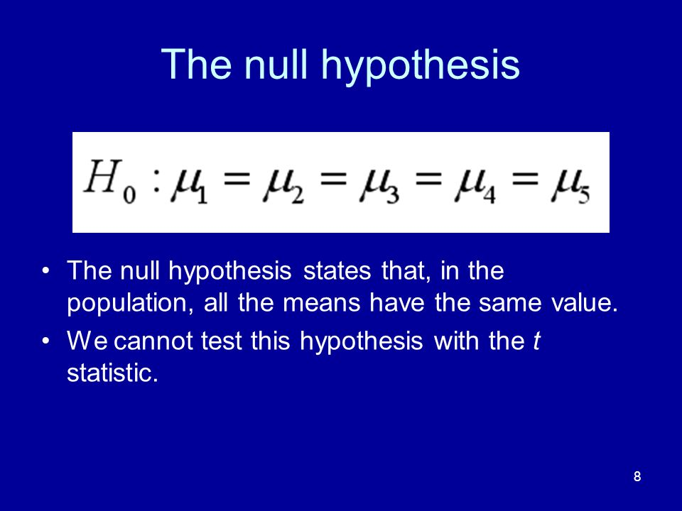 8 The null hypothesis The null hypothesis states that, in the population, all the means have the same value. We cannot test this hypothesis with the t