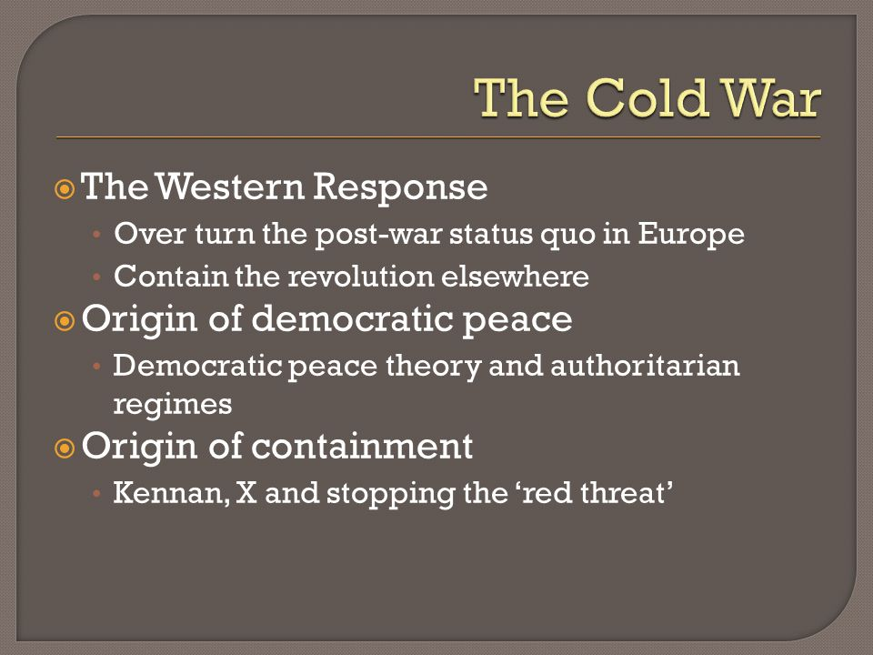 The Western Response Over turn the post-war status quo in Europe Contain the revolution elsewhere Origin of democratic peace Democratic peace theory a