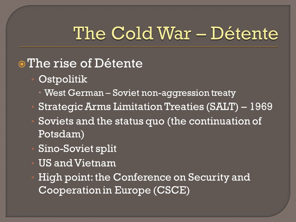 The rise of Détente Ostpolitik West German – Soviet non-aggression treaty Strategic Arms Limitation Treaties (SALT) – 1969 Soviets and the status quo