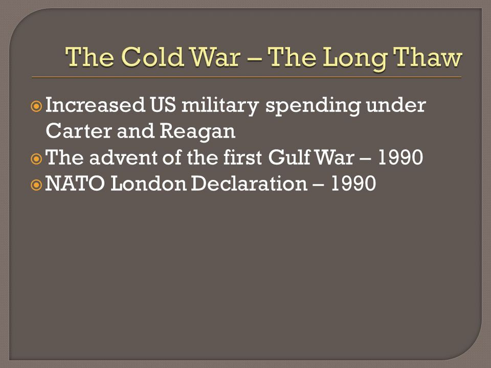 Increased US military spending under Carter and Reagan The advent of the first Gulf War – 1990 NATO London Declaration – 1990