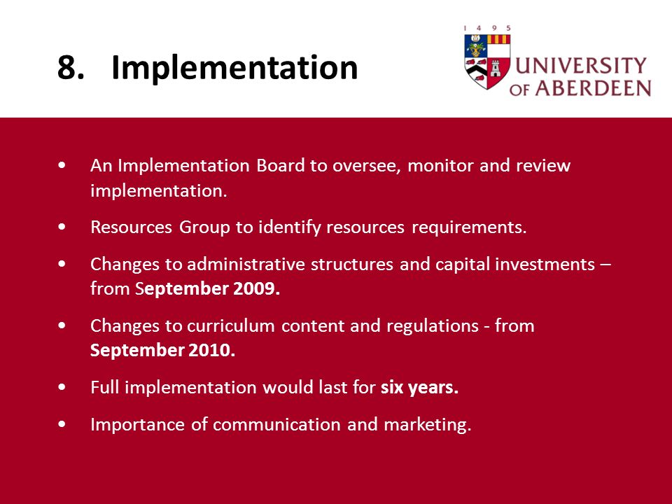 8. Implementation An Implementation Board to oversee, monitor and review implementation. Resources Group to identify resources requirements. Changes t