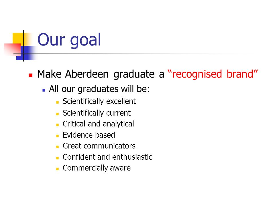 Make Aberdeen graduate a recognised brand All our graduates will be: Scientifically excellent Scientifically current Critical and analytical Evidence based Great communicators Confident and enthusiastic Commercially aware Our goal