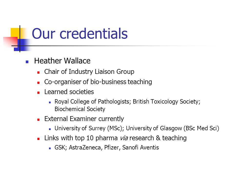 Our credentials Heather Wallace Chair of Industry Liaison Group Co-organiser of bio-business teaching Learned societies Royal College of Pathologists; British Toxicology Society; Biochemical Society External Examiner currently University of Surrey (MSc); University of Glasgow (BSc Med Sci) Links with top 10 pharma via research & teaching GSK; AstraZeneca, Pfizer, Sanofi Aventis